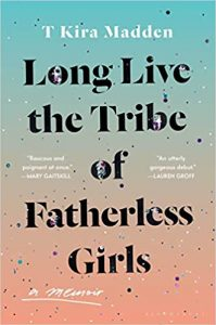 Long Live the Tribe of Fatherless Girls by T. Kira Madden